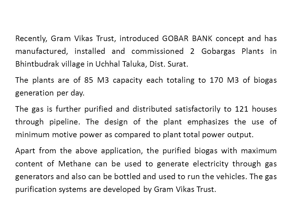 Recently, Gram Vikas Trust, introduced GOBAR BANK concept and has manufactured, installed and commissioned 2 Gobargas Plants in Bhintbudrak village in Uchhal Taluka, Dist. Surat.