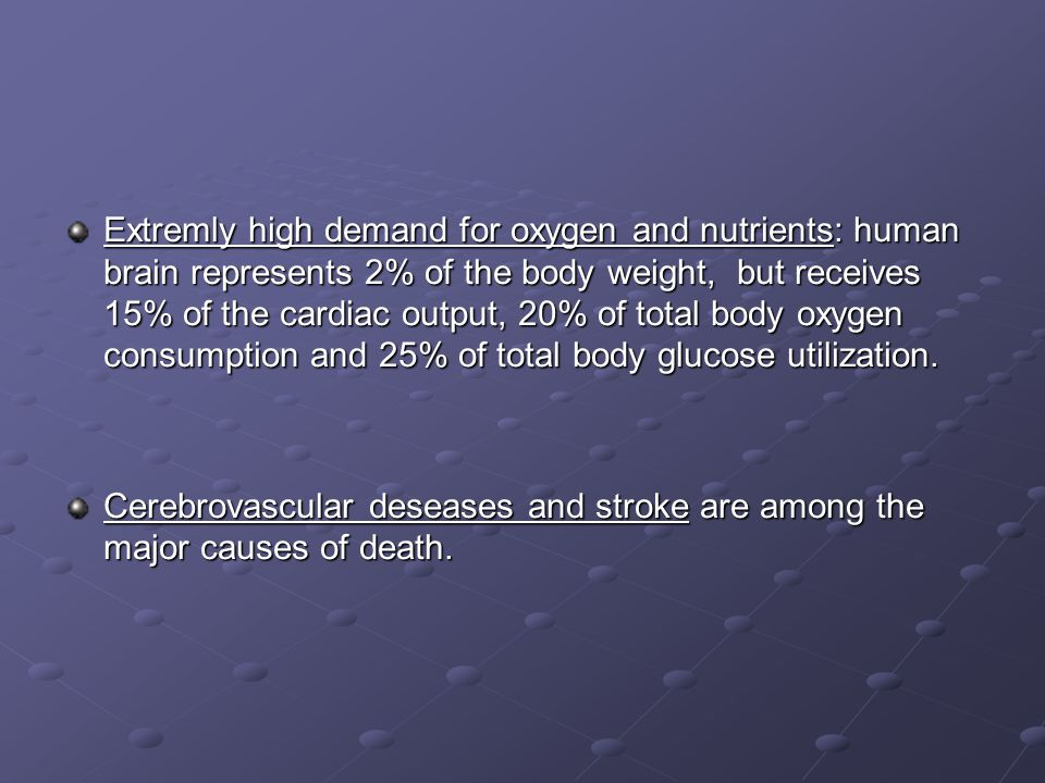 Extremly high demand for oxygen and nutrients: human brain represents 2% of the body weight, but receives 15% of the cardiac output, 20% of total body oxygen consumption and 25% of total body glucose utilization.