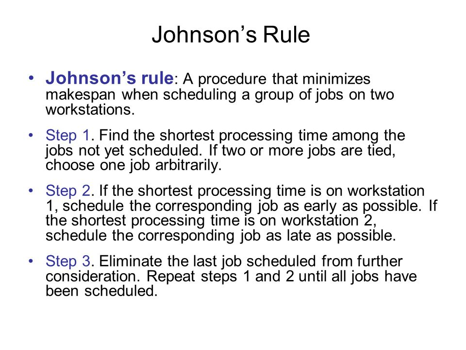 Johnson's Rule Johnson's rule: A procedure that minimizes makespan when scheduling a group of jobs on two workstations.