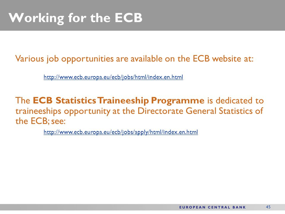 Working for the ECB Various job opportunities are available on the ECB website at: http://www.ecb.europa.eu/ecb/jobs/html/index.en.html.