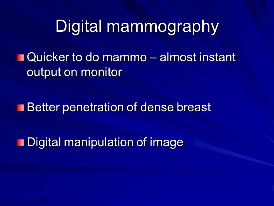Digital mammography Quicker to do mammo – almost instant output on monitor. Better penetration of dense breast.