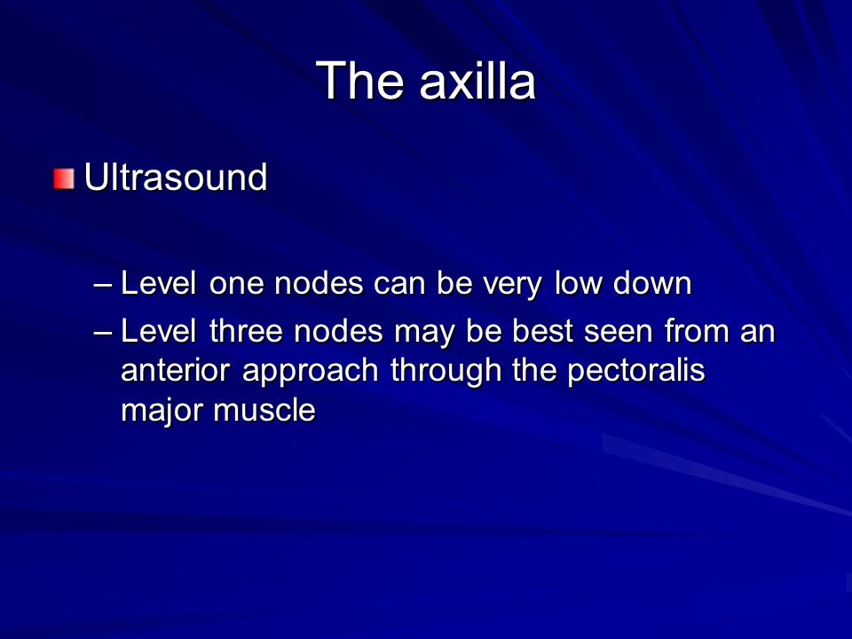 The axilla Ultrasound Level one nodes can be very low down