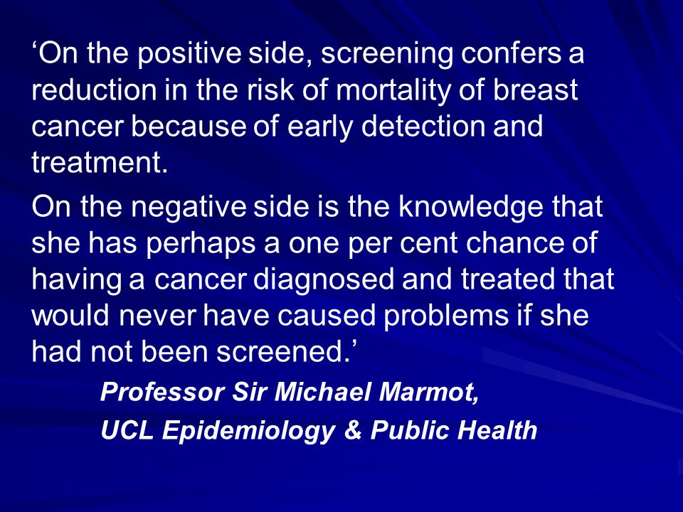 'On the positive side, screening confers a reduction in the risk of mortality of breast cancer because of early detection and treatment.