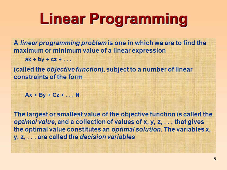 Linear Programming A linear programming problem is one in which we are to find the maximum or minimum value of a linear expression.