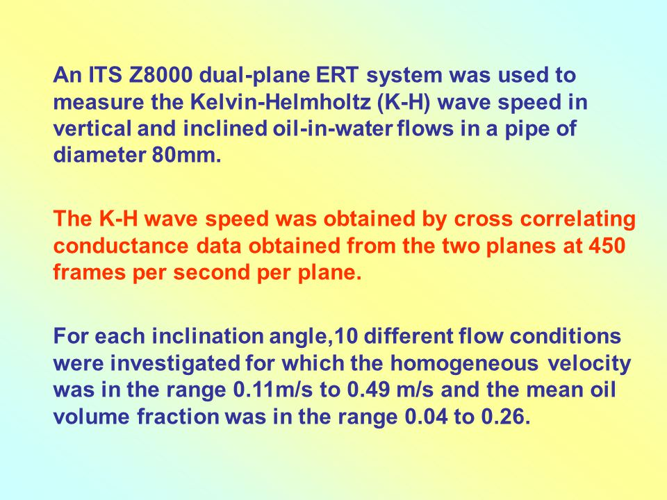 An ITS Z8000 dual-plane ERT system was used to measure the Kelvin-Helmholtz (K-H) wave speed in vertical and inclined oil-in-water flows in a pipe of diameter 80mm.