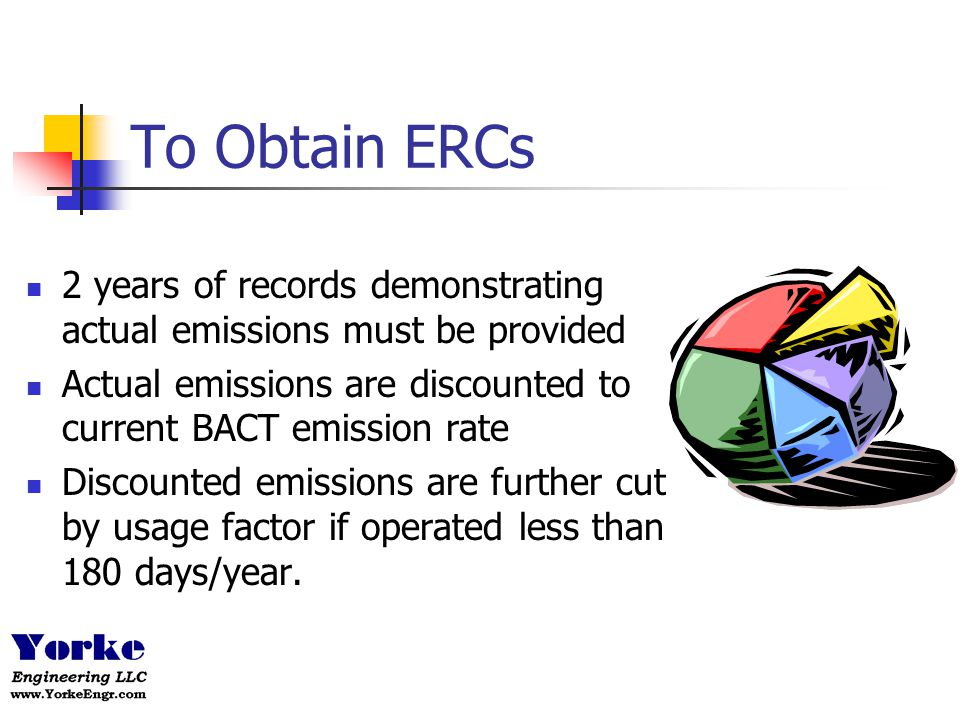 To Obtain ERCs 2 years of records demonstrating actual emissions must be provided. Actual emissions are discounted to current BACT emission rate.