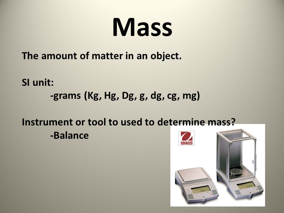 Mass The amount of matter in an object. SI unit: