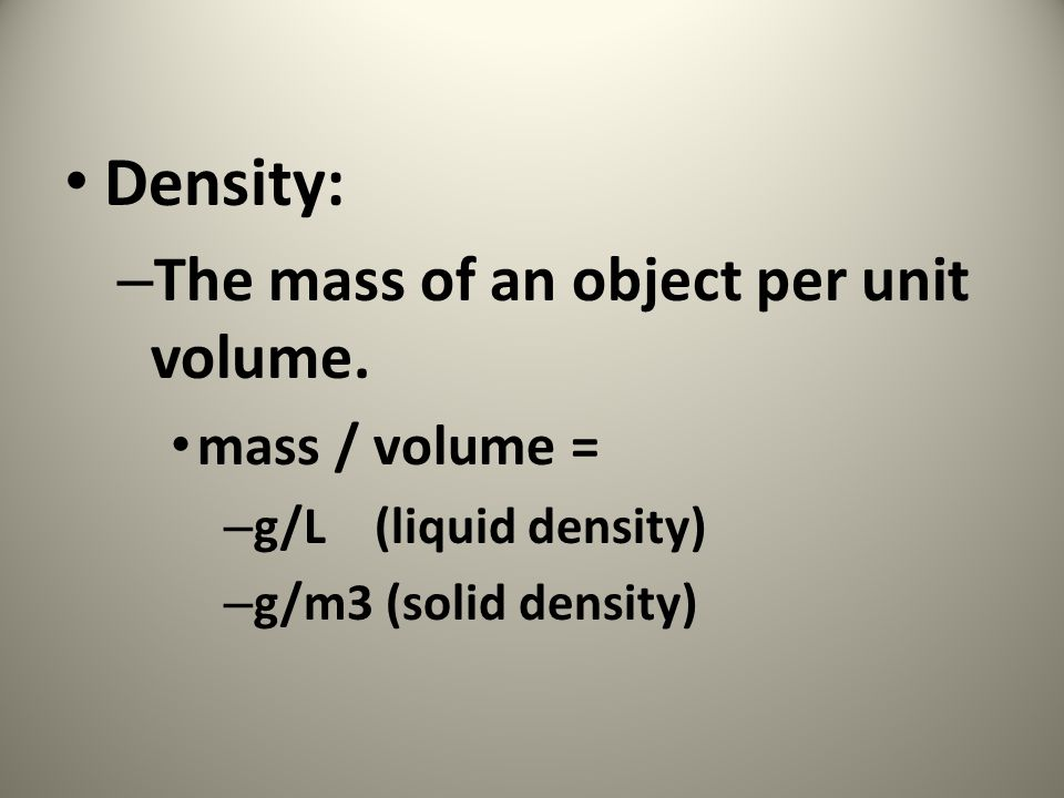 Density: The mass of an object per unit volume. mass / volume =