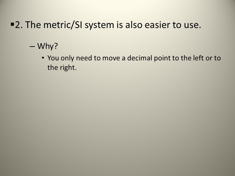2. The metric/SI system is also easier to use.