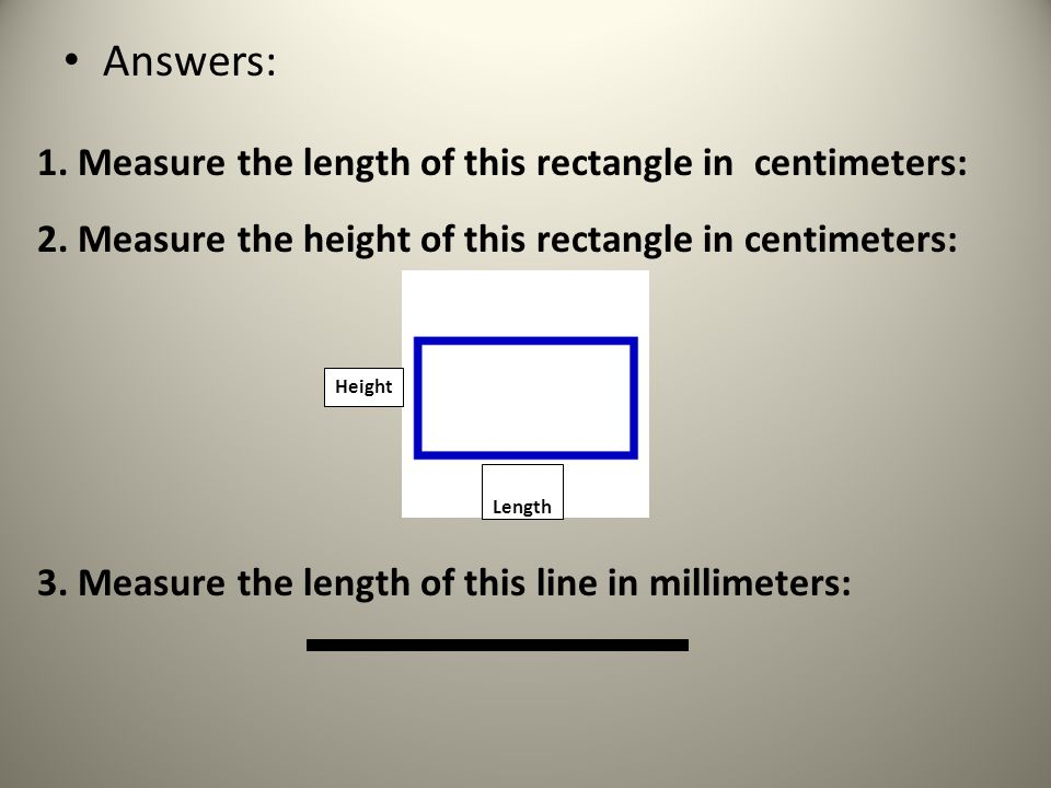 Answers: 1. Measure the length of this rectangle in centimeters: