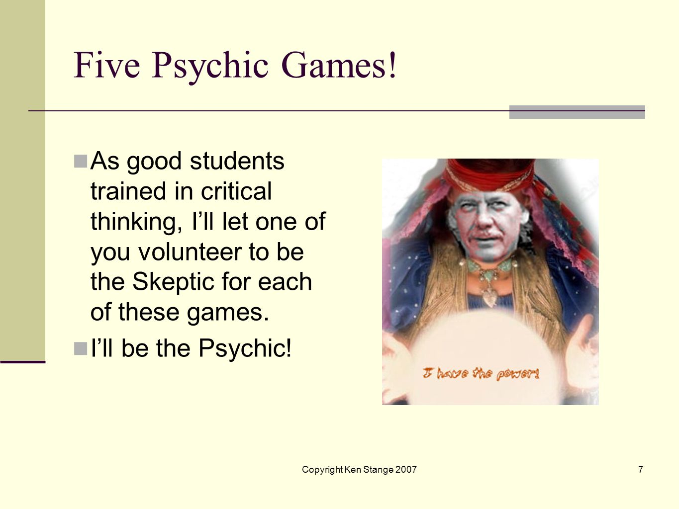 Five Psychic Games! As good students trained in critical thinking, I'll let one of you volunteer to be the Skeptic for each of these games.