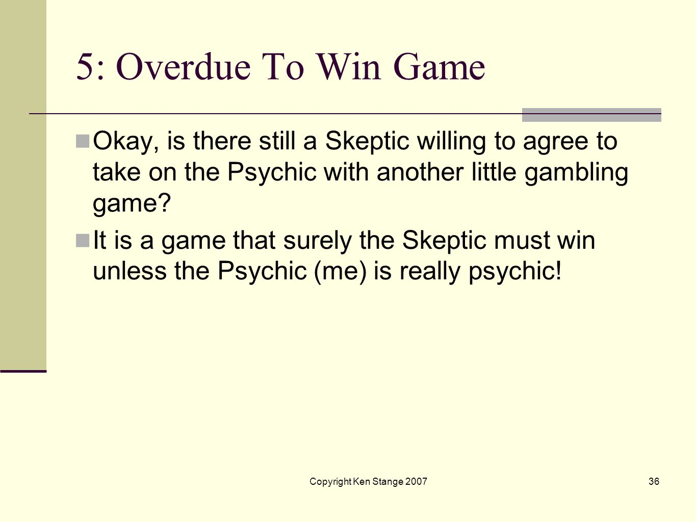 5: Overdue To Win Game Okay, is there still a Skeptic willing to agree to take on the Psychic with another little gambling game