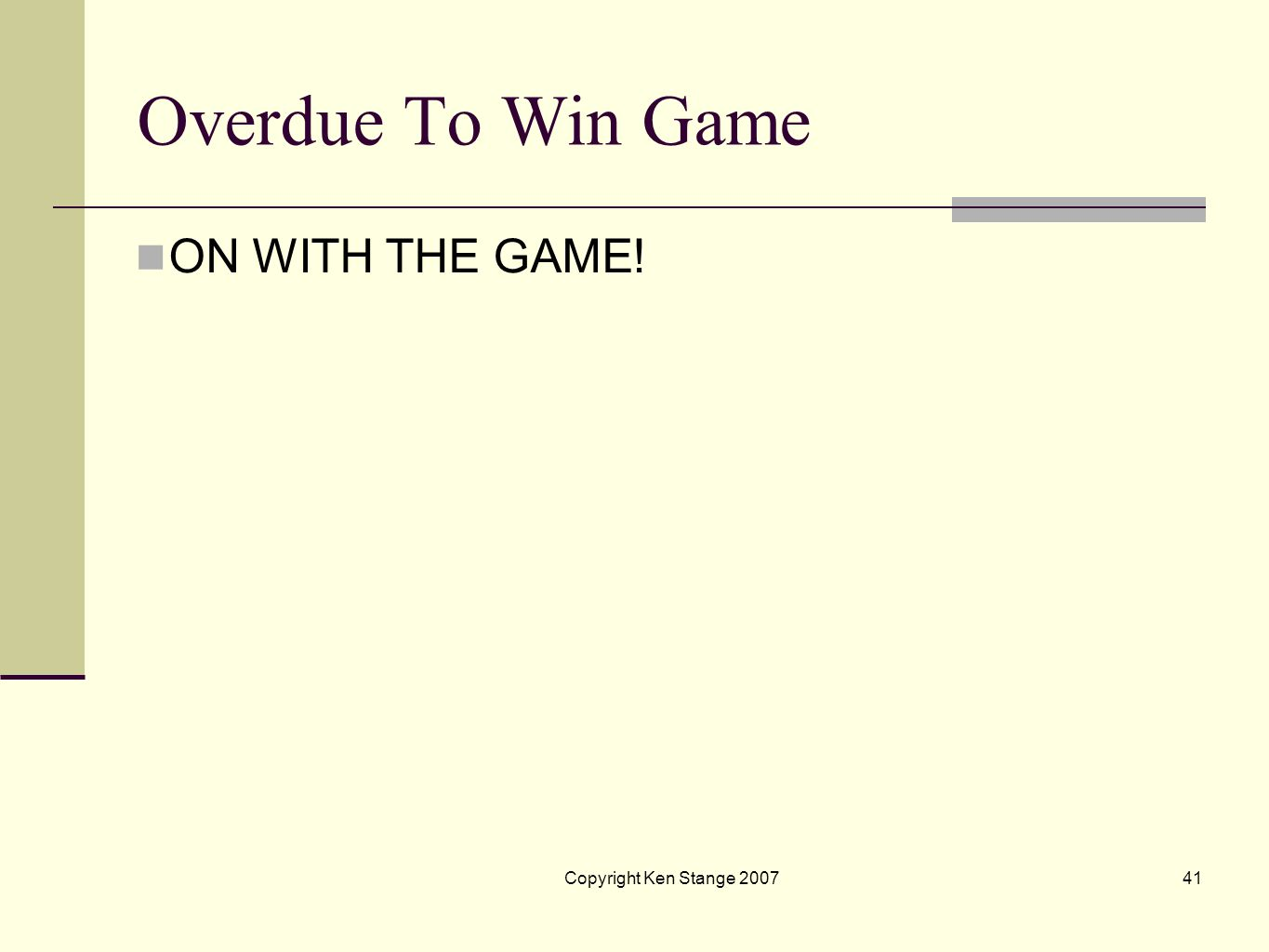 Overdue To Win Game ON WITH THE GAME! Copyright Ken Stange 2007 41