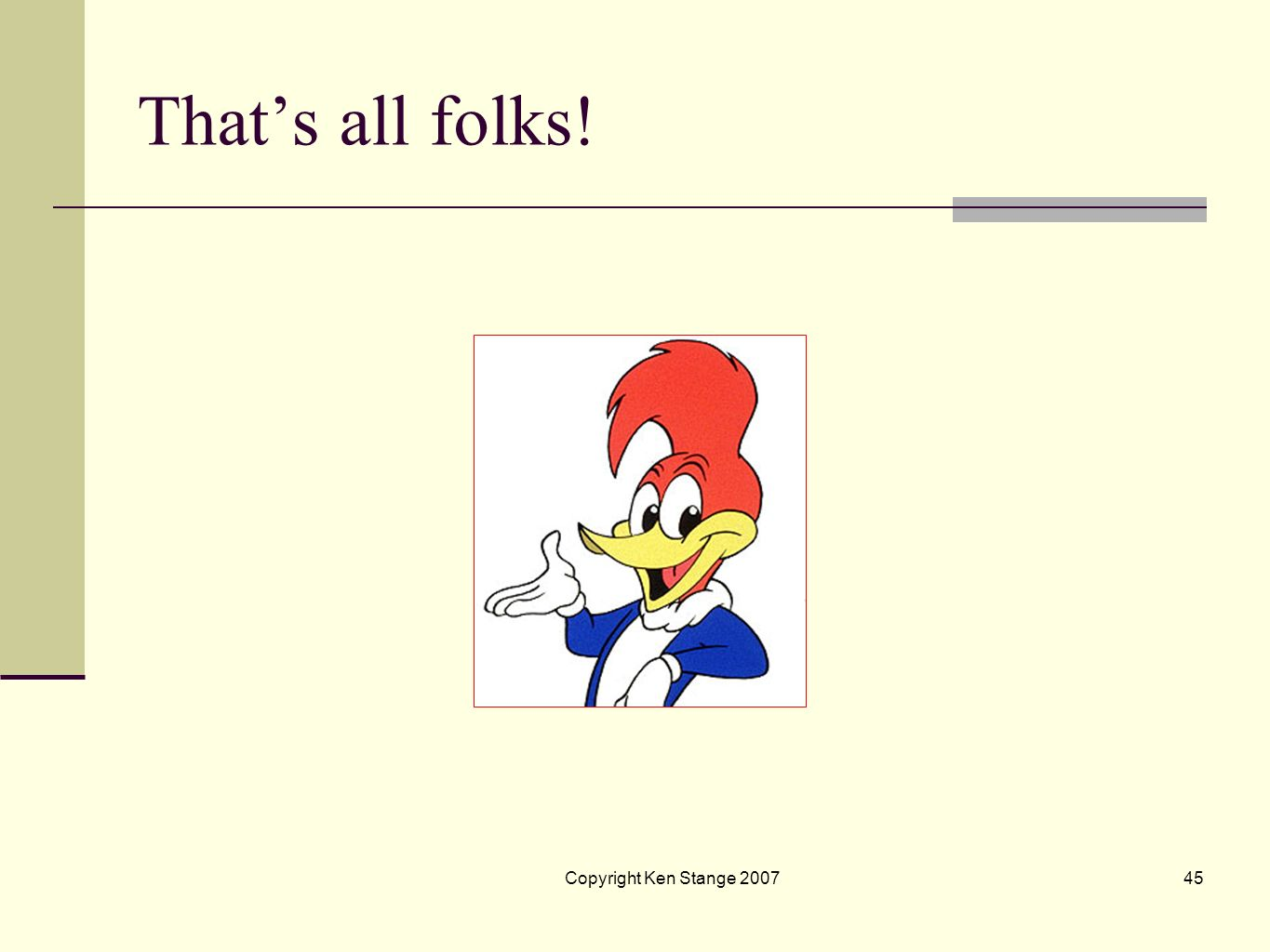 That's all folks! Copyright Ken Stange 2007 45