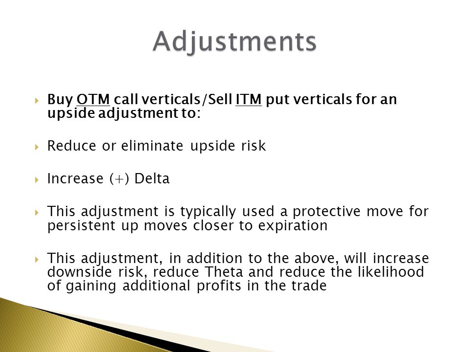 Adjustments Buy OTM call verticals/Sell ITM put verticals for an upside adjustment to: Reduce or eliminate upside risk.
