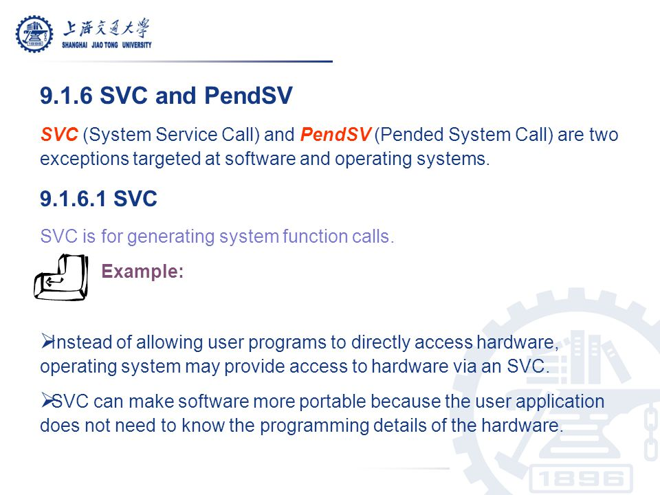 9.1.6 SVC and PendSV SVC (System Service Call) and PendSV (Pended System Call) are two exceptions targeted at software and operating systems.