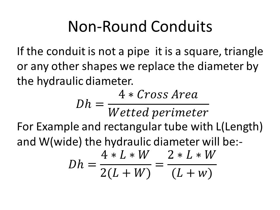 Non-Round Conduits If the conduit is not a pipe it is a square, triangle or any other shapes we replace the diameter by the hydraulic diameter.