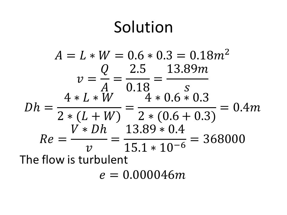 Solution 𝐴=𝐿∗𝑊=0.6∗0.3=0.18 𝑚 2 𝑣= 𝑄 𝐴 = 2.5 0.18 = 13.89𝑚 𝑠