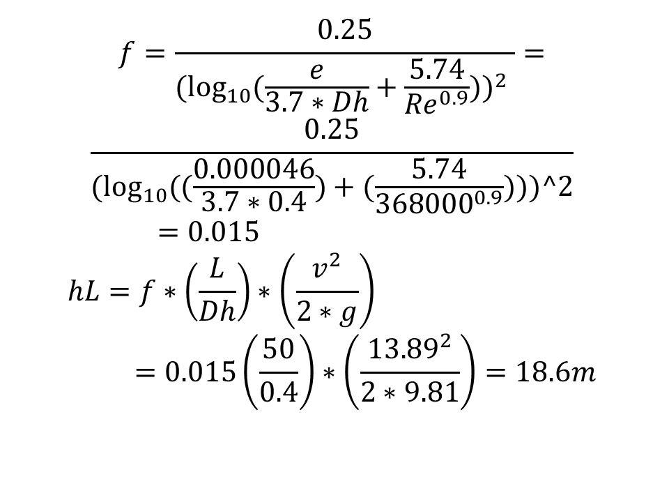 𝑓= 0.25 ( log 10 ( 𝑒 3.7∗𝐷ℎ + 5.74 𝑅𝑒 0.9 ) ) 2 = 0.25 ( log 10 ( ( 0.000046 3.7∗0.4 )+( 5.74 368000 0.9 )))^2 =0.015.