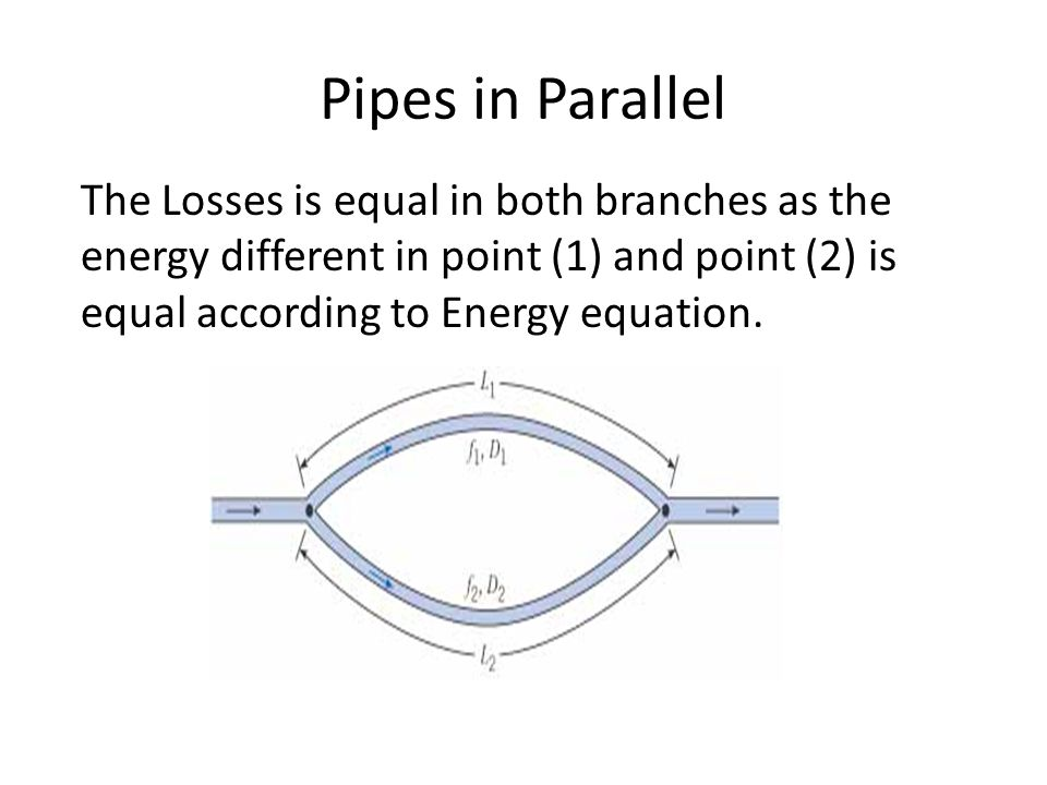 Pipes in Parallel The Losses is equal in both branches as the energy different in point (1) and point (2) is equal according to Energy equation.
