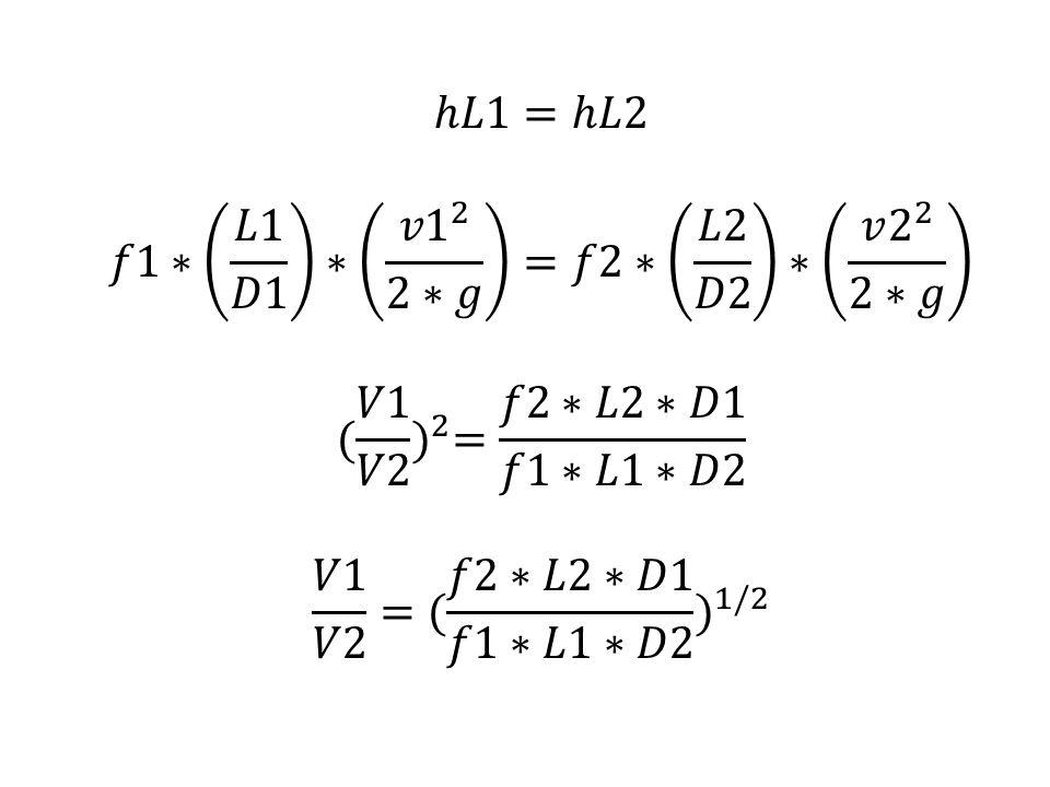 ℎ𝐿1=ℎ𝐿2 𝑓1∗ 𝐿1 𝐷1 ∗ 𝑣1 2 2∗𝑔 =𝑓2∗ 𝐿2 𝐷2 ∗ 𝑣 2 2 2∗𝑔.