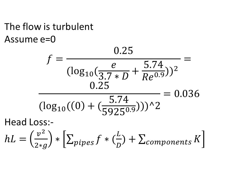 The flow is turbulent Assume e=0. 𝑓= 0.25 ( log 10 ( 𝑒 3.7∗𝐷 + 5.74 𝑅𝑒 0.9 ) ) 2 = 0.25 ( log 10 ( 0 +( 5.74 5925 0.9 )))^2 =0.036.