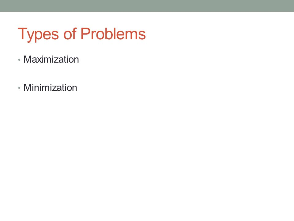 Types of Problems Maximization Minimization