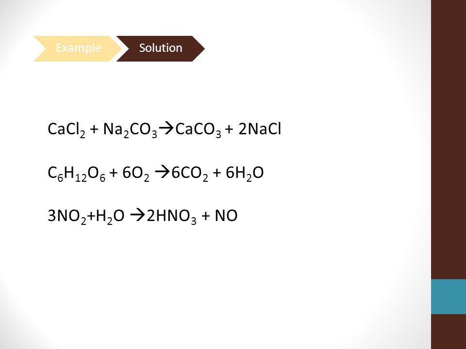 CaCl2 + Na2CO3CaCO3 + 2NaCl C6H12O6 + 6O2 6CO2 + 6H2O