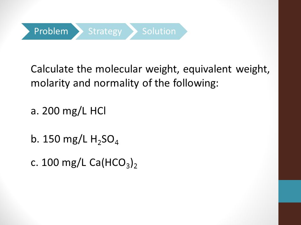 Problem Strategy. Solution. Calculate the molecular weight, equivalent weight, molarity and normality of the following: