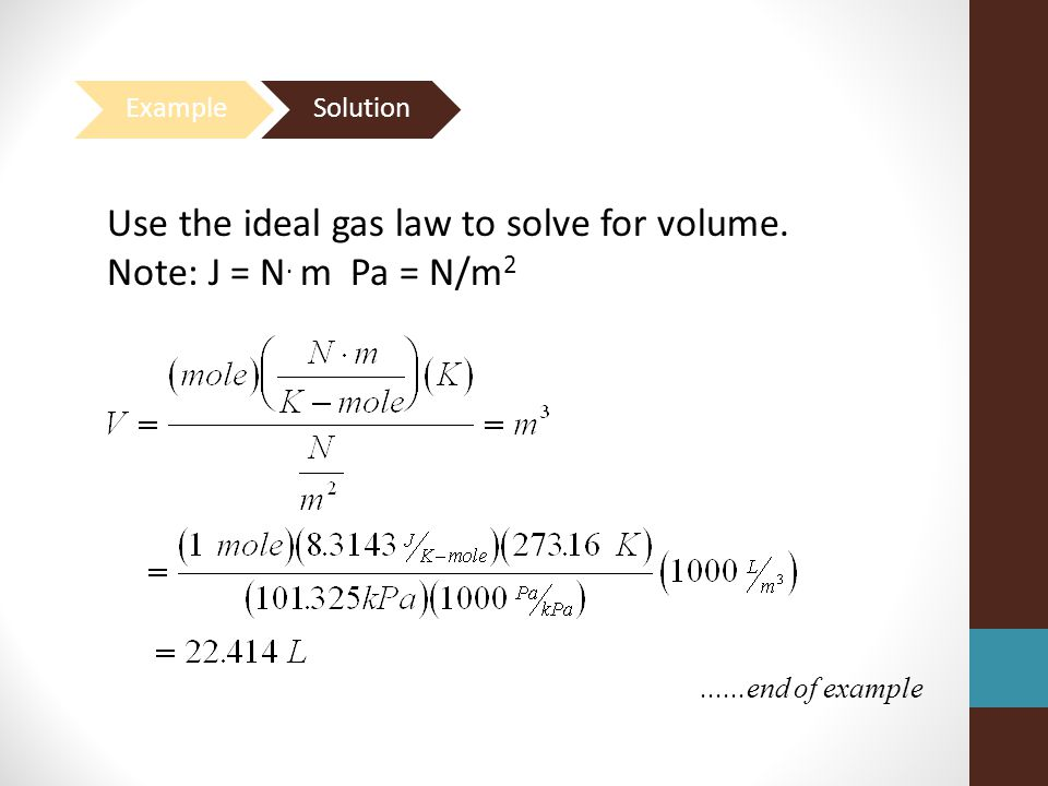Use the ideal gas law to solve for volume. Note: J = N. m Pa = N/m2