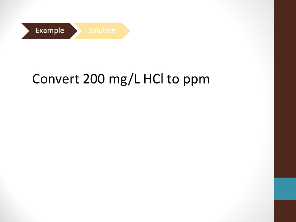 Example Solution Convert 200 mg/L HCl to ppm
