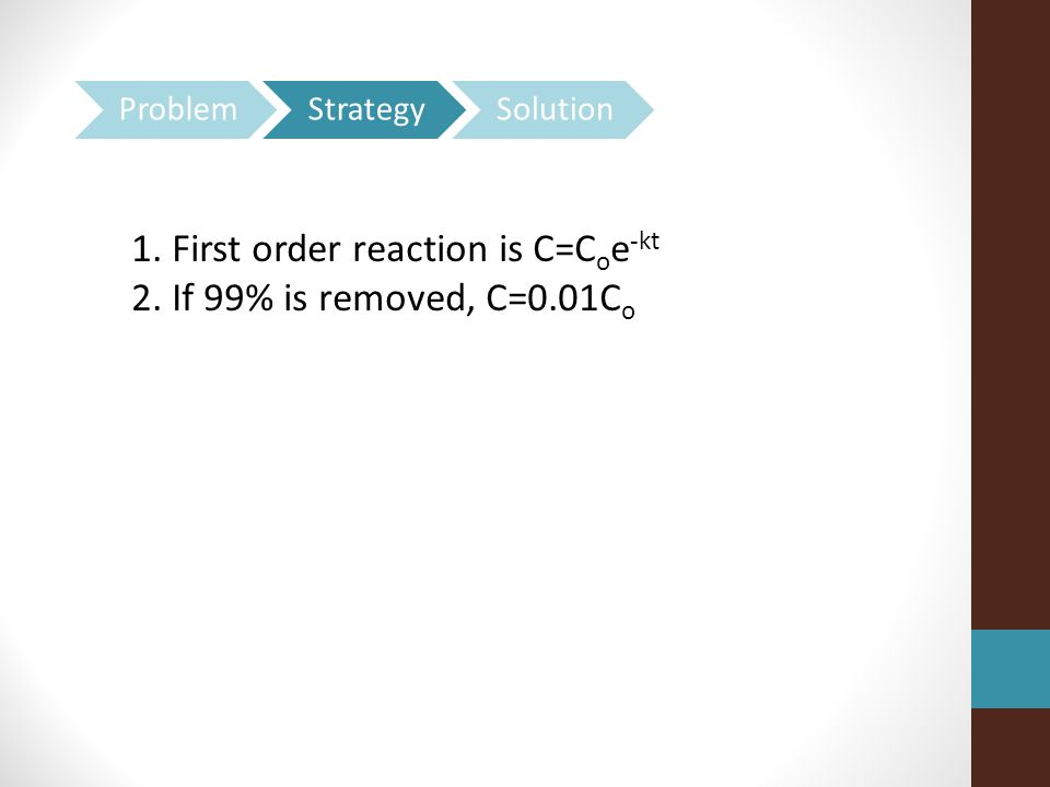 1. First order reaction is C=Coe-kt 2. If 99% is removed, C=0.01Co