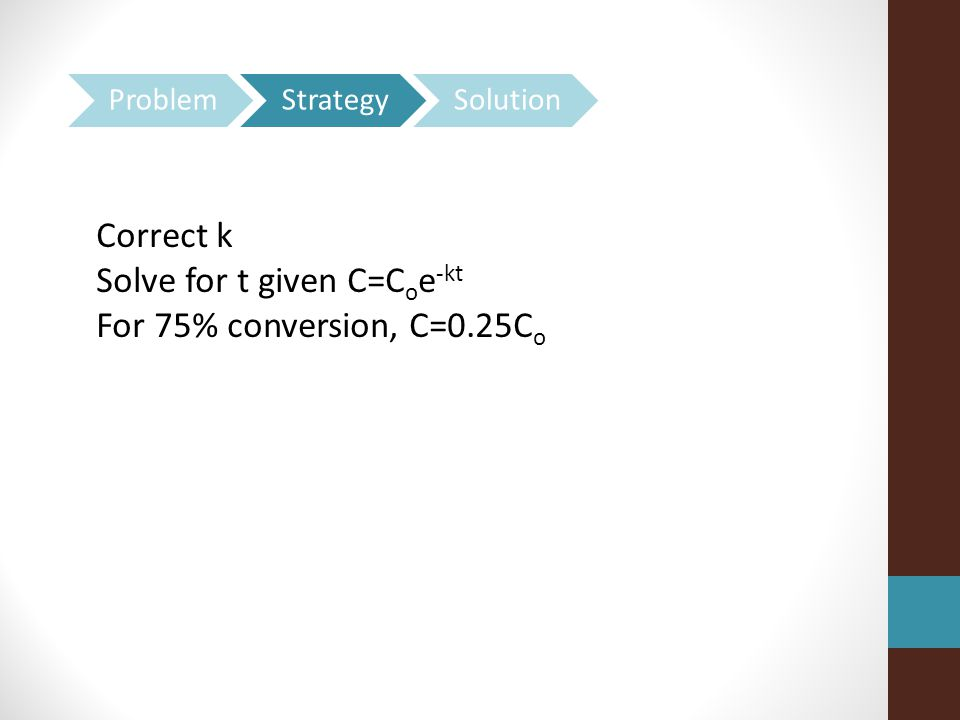 Solve for t given C=Coe-kt For 75% conversion, C=0.25Co