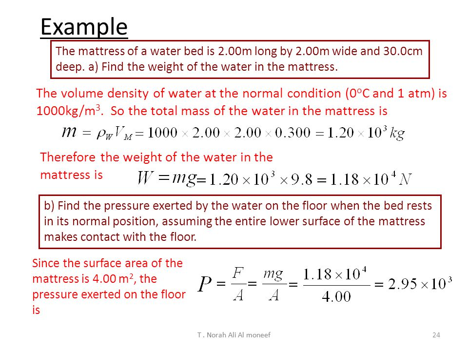 Example The mattress of a water bed is 2.00m long by 2.00m wide and 30.0cm deep. a) Find the weight of the water in the mattress.