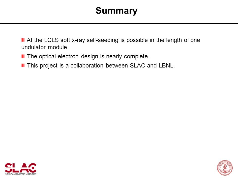 Summary At the LCLS soft x-ray self-seeding is possible in the length of one undulator module. The optical-electron design is nearly complete.