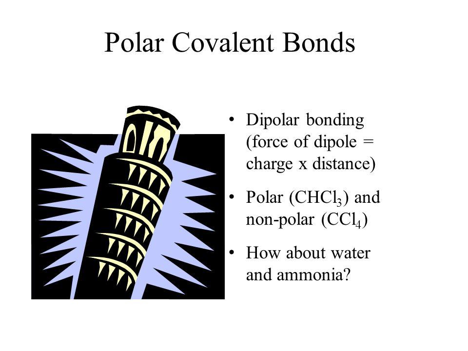 Polar Covalent Bonds Dipolar bonding (force of dipole = charge x distance) Polar (CHCl3) and non-polar (CCl4)