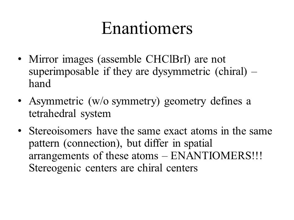 Enantiomers Mirror images (assemble CHClBrI) are not superimposable if they are dysymmetric (chiral) – hand.