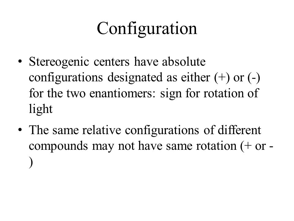 Configuration Stereogenic centers have absolute configurations designated as either (+) or (-) for the two enantiomers: sign for rotation of light.