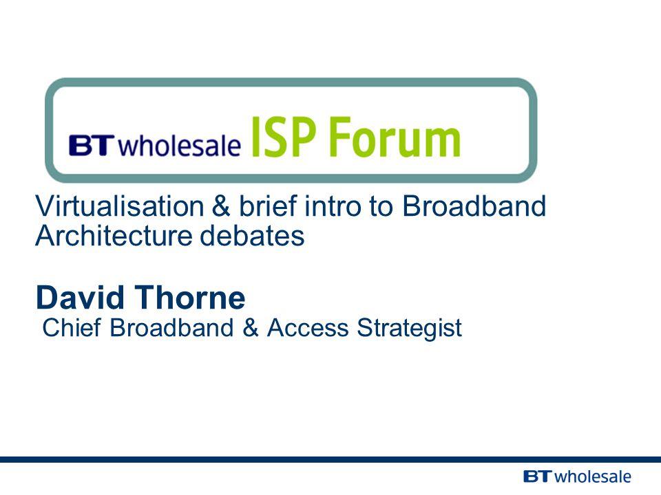 Virtualisation & brief intro to Broadband Architecture debates David Thorne Chief Broadband & Access Strategist