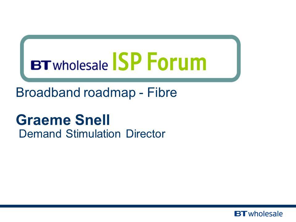 Broadband roadmap - Fibre Graeme Snell Demand Stimulation Director