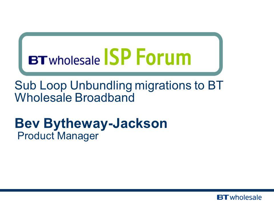 Sub Loop Unbundling migrations to BT Wholesale Broadband Bev Bytheway-Jackson Product Manager