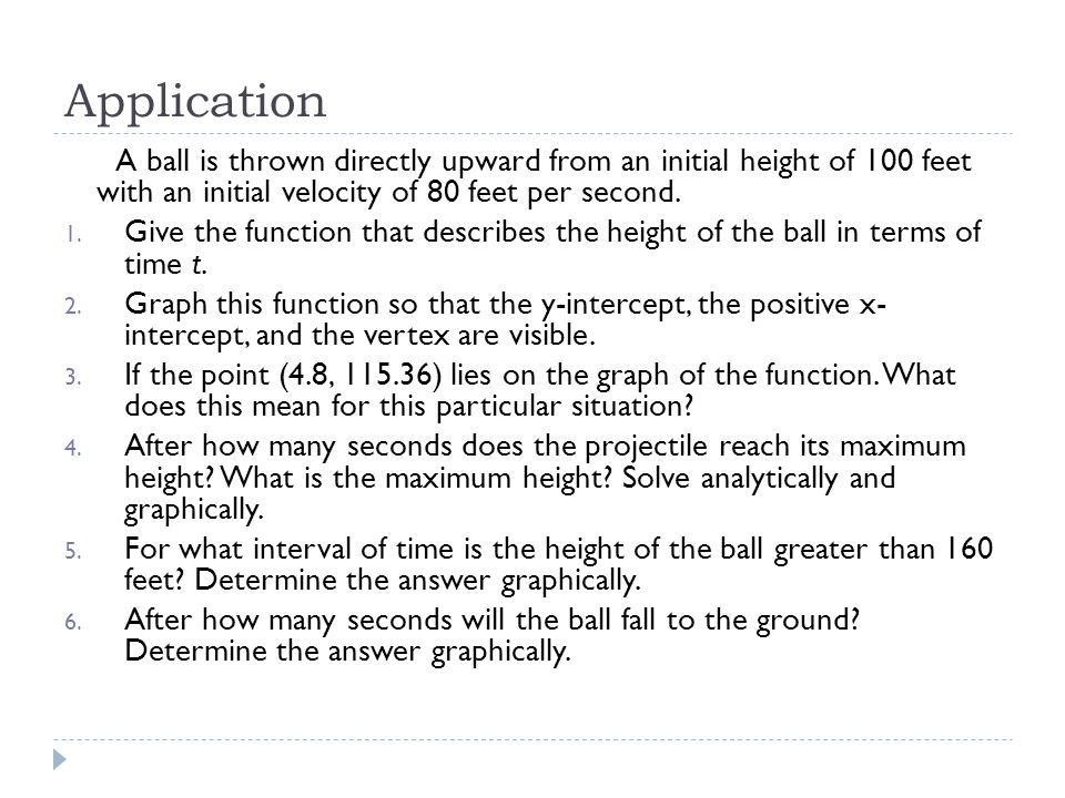 Application A ball is thrown directly upward from an initial height of 100 feet with an initial velocity of 80 feet per second.
