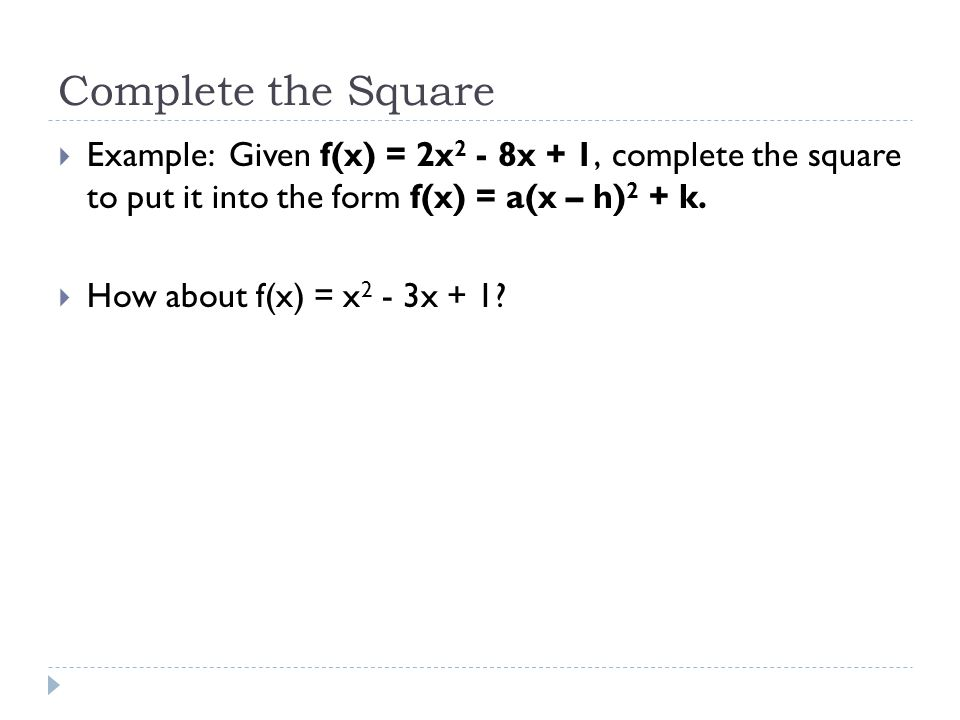 Complete the Square Example: Given f(x) = 2x2 - 8x + 1, complete the square to put it into the form f(x) = a(x – h)2 + k.