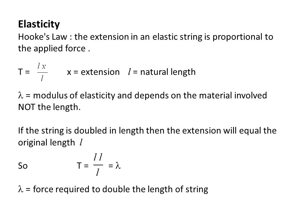 Elasticity Hooke s Law : the extension in an elastic string is proportional to the applied force .