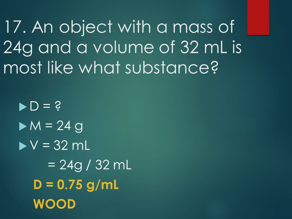 17. An object with a mass of 24g and a volume of 32 mL is most like what substance