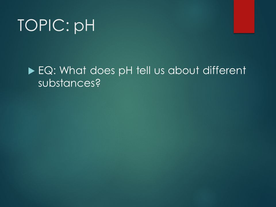 TOPIC: pH EQ: What does pH tell us about different substances