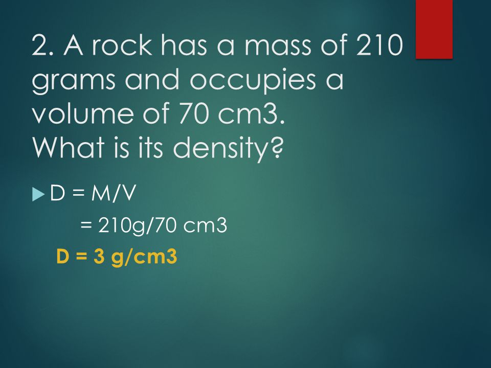 2. A rock has a mass of 210 grams and occupies a volume of 70 cm3