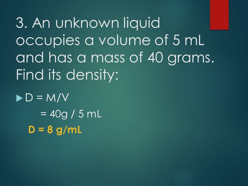 3. An unknown liquid occupies a volume of 5 mL and has a mass of 40 grams. Find its density: