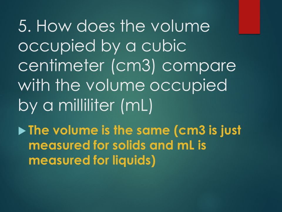 5. How does the volume occupied by a cubic centimeter (cm3) compare with the volume occupied by a milliliter (mL)