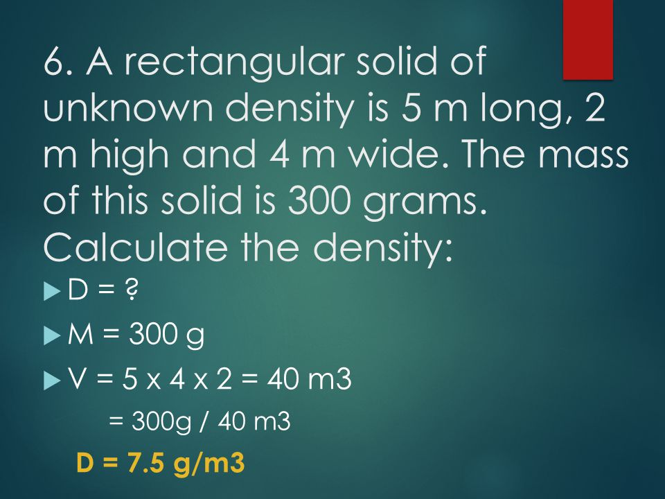 6. A rectangular solid of unknown density is 5 m long, 2 m high and 4 m wide. The mass of this solid is 300 grams. Calculate the density: